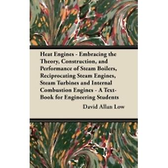 Heat Engines  Embracing the Theory Construction and Performance of Steam Boilers Reciprocating Steam Engines Steam Turbines and Internal Combustion Engines  A TextBook for Engineering Students by Low & David Allan