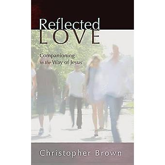 Reflected Love Companioning in the Way of Jesus by Brown & Christopher