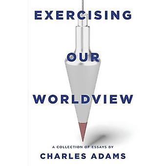 Exercising Our Worldview Brief essays on issues from technology to art from one Christians perspective by Adams & Charles