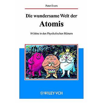 Die Wundersame Welt Der Atomis 10 Jahre in Den Physikalischen Blattern by Evers