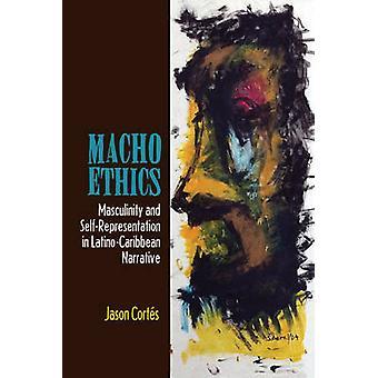 Macho Ethics Masculinity and SelfRepresentation in LatinoCaribbean Narrative by CORTES & JASON