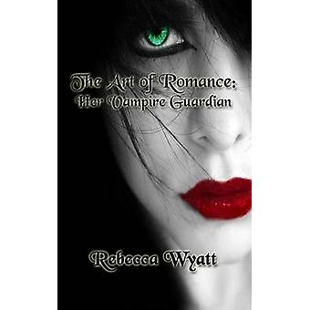The Art of Romance Book 1 Her Vampire Guardian by Wyatt & Rebecca