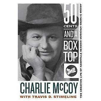 Fifty Cents and a Box Top The Creative Life of Nashville Session Musician Charlie McCoy by McCoy & Charlie