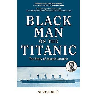 Black Man on the Titanic - The Story of Joseph Laroche by Serge Bile -