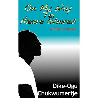 On My Way To Azure Shores - A Book Of Poems by Dike-Ogu Chukwumerije -