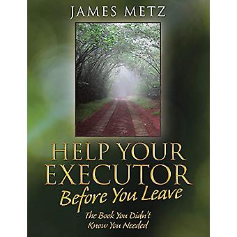 Help Your Executor Before You Leave - The Book You Didn't Know You Nee