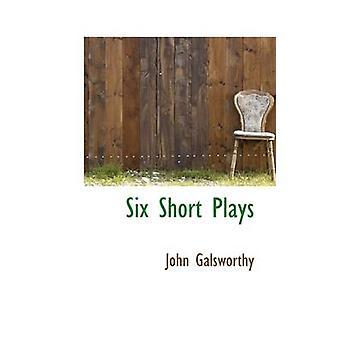 Seks kort skuespill av Galsworthy & John & Sir