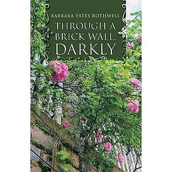 Through a Brick Wall Darkly by Rothwell & Barbara Yates