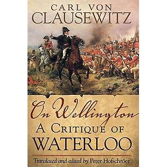 On Wellington - A Critique of Waterloo by Carl von Clausewitz - Peter