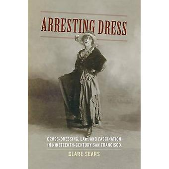 Arresting Dress - Cross-Dressing - Law - and Fascination in Nineteenth