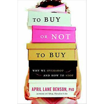To Buy or Not to Buy - Why We Overshop and How to Stop by April Lane B