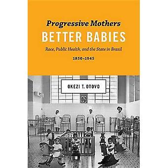 Progressiivinen äidit parempia vauvoja rodun kansan terveys ja valtion Brasiliassa 18501945 mukaan Okezi T Otovo