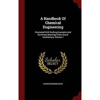 A Handbook Of Chemical Engineering Illustrated With Working Examples And Numerous Drawings From Actual Installations Volume 1 by Davis & George Edward