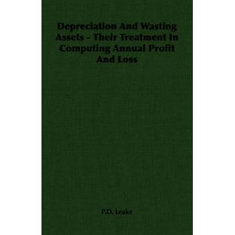 Depreciation And Wasting Assets  Their Treatment In Computing Annual Profit And Loss by Leake & P.D.