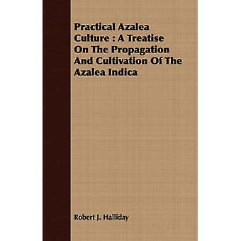 Practical Azalea Culture  A Treatise On The Propagation And Cultivation Of The Azalea Indica by Halliday & Robert J.