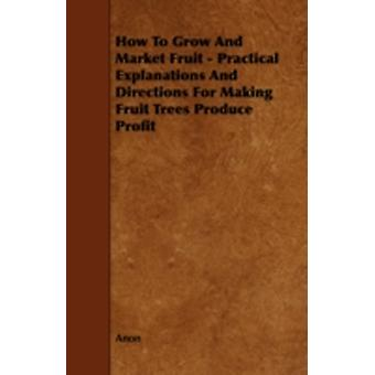 How to Grow and Market Fruit  Practical Explanations and Directions for Making Fruit Trees Produce Profit by Anon
