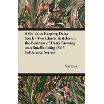 A Guide to Keeping Dairy Stock  Two Classic Articles on the Business of Dairy Farming on a Smallholding SelfSufficiency Series by Various