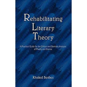 Rehabilitating Literary Theory A Practical Guide for the Critical and Semiotic Analysis of Poetry and Drama by Besbes & Khaled