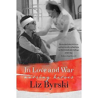 In Love and War Nursing Heroes by Byrski & Liz