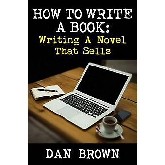 How To Write A Book Writing A Novel That Sells by Brown & Dan
