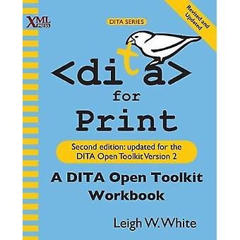 DITA for Print A DITA Open Toolkit Workbook Second Edition by White & Leigh W