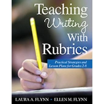 Teaching Writing With Rubrics Practical Strategies and Lesson Plans for Grades 28 by Flynn & Laura A.