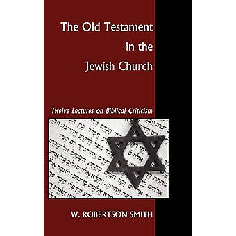 The Old Testament in the Jewish Church Twelve Lectures on Biblical Criticism by Smith & W. Robertson