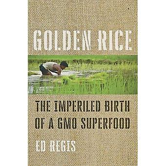 Golden Rice - The Imperiled Birth of a GMO Superfood by Ed Regis - 978