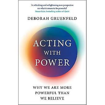 Acting with Power - Why We Are More Powerful than We Believe by Debora
