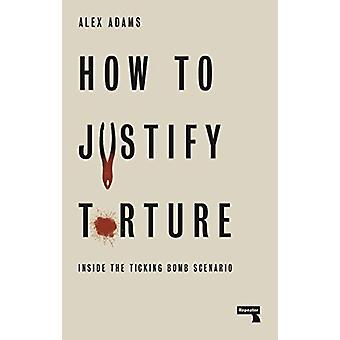 How to Justify Torture - Inside the Ticking Bomb Scenario by Alex Adam