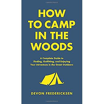 How to Camp in the Woods - A Complete Guide to Finding - Outfitting -