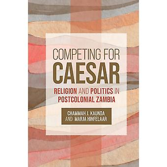Competing for Caesar  Religion and Politics in Postcolonial Zambia by Edited by Chammah J Kaunda & Edited by Marja Hinfelaar