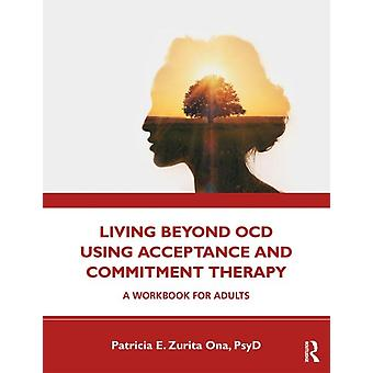 Living Beyond OCD Using Acceptance and Commitment Therapy  A Workbook for Adults by Patricia E Zurita Ona