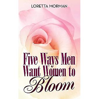 Five Ways Men Want Women to Bloom by Loretta Morman - 9781480855274 B