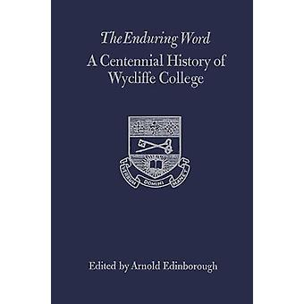 The Enduring Word - A Centennial History of Wycliffe College by Arnold