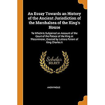 An Essay Towards an History of the Ancient Jurisdiction of the Marshalsea of the King's House: To Which Is Subjoined an Account of the Court of the Palace of the King at Westminster, Created by Letters Patent of King Charles II