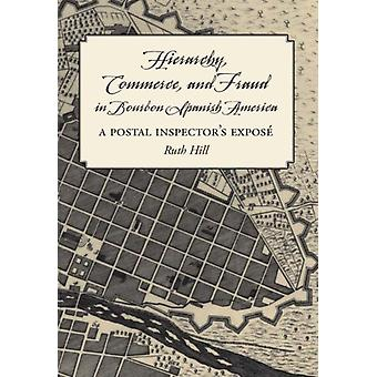 Hierarchy Commerce and Fraud in Bourbon Spanish America by Ruth Hill