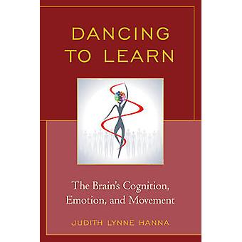 Dancing to Learn The Brains Cognition Emotion and Movement by Hanna & Judith Lynne
