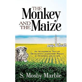 The Monkey and the Maize An Allegorical Tale of Developing Leadership Skills in Business and in Life