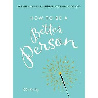 How to Be a Better Person - 400+ Simple Ways to Make a Difference in Y