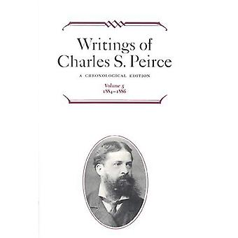 Writings of Charles S. Peirce Vol. 5 : A Chronological Edition, Vol. 5, 1884-1886