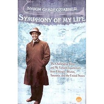 Symphony of My Life : The Challenging Times and My Variant Experiences from Ethiopia, Bhutan, Tanzania, and the...