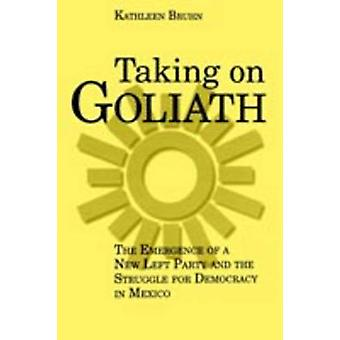 Taking on Goliath The Emergence of a New Left Party and the Struggle for Democracy in Mexico by Bruhn & Kathleen