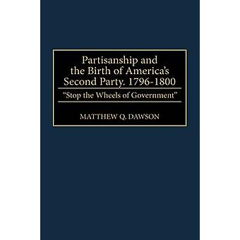 Partisanship and the Birth of Americas Second Party 17961800 Stop the Wheels of Government by Dawson & Matthew Q.