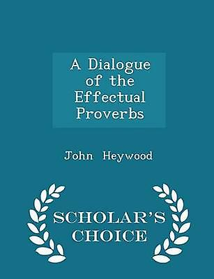 A Dialogue of the Effectual Proverbs  Scholars Choice Edition by Heywood & John