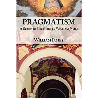 Pragmatism   A Series of Lectures by William James 19061907 by James & William