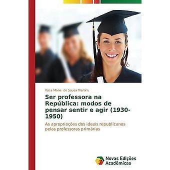 Ser professora nb Repblica modos de pensar sentir e agir 19301950 door de Sousa Martins Rosa Maria