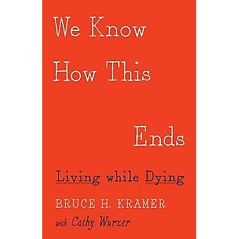 We Know How This Ends - Living While Dying by Bruce H. Kramer - 978151