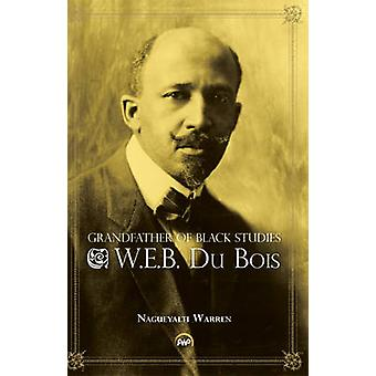 Grandfather of Black Studies - W. E. B. Du Bois by Nagueyalti Warren -