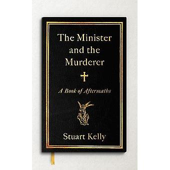 The Minister and the Murderer - A Book of Aftermaths by Stuart Kelly -